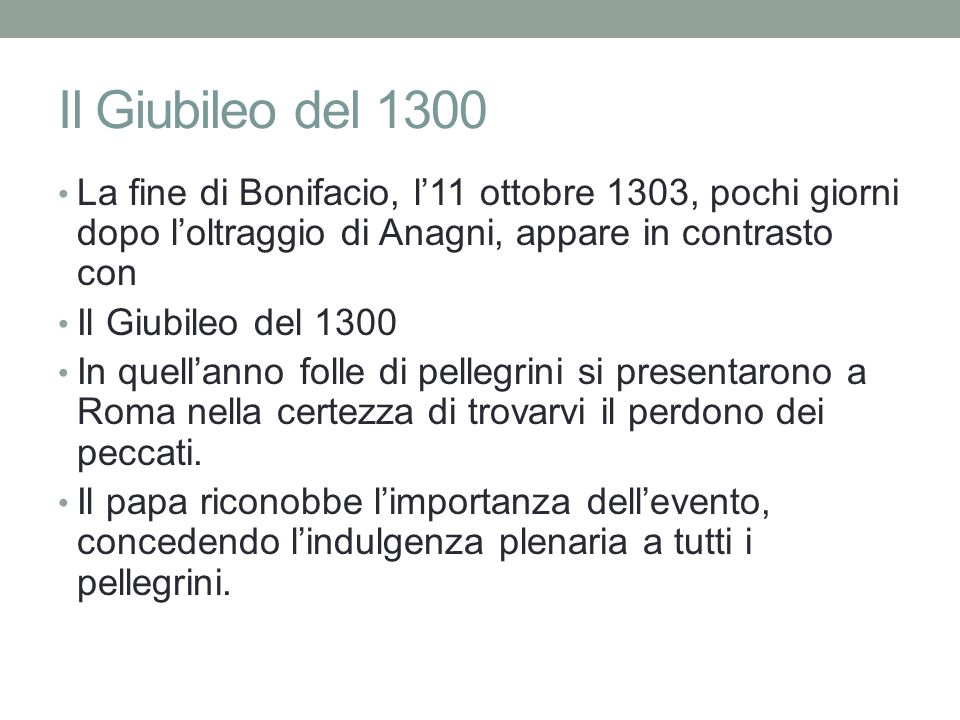 Il Giubileo del 1300 La fine di Bonifacio, l'11 ottobre 1303, pochi giorni dopo l'oltraggio di Anagni, appare in contrasto con Il Giubileo del 1300 In quell'anno folle di pellegrini si presentarono a Roma nella certezza di trovarvi il perdono dei peccati.