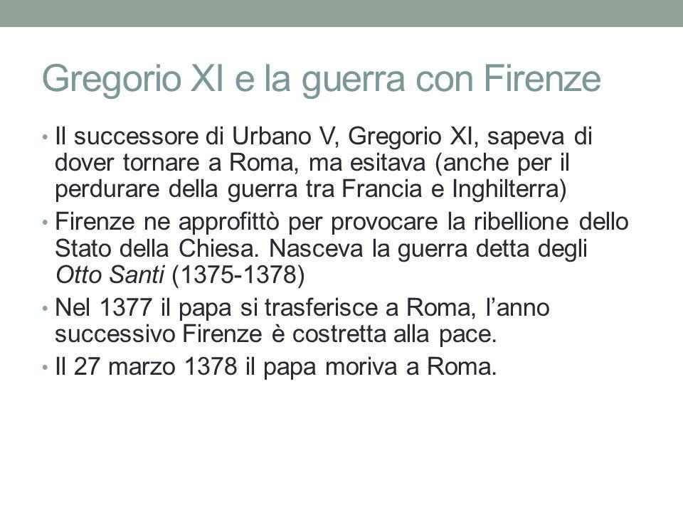 Gregorio XI e la guerra con Firenze Il successore di Urbano V, Gregorio XI, sapeva di dover tornare a Roma, ma esitava (anche per il perdurare della guerra tra Francia e Inghilterra) Firenze ne approfittò per provocare la ribellione dello Stato della Chiesa.