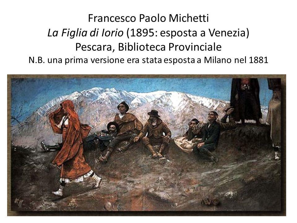 Francesco Paolo Michetti La Figlia di Iorio (1895: esposta a Venezia) Pescara, Biblioteca Provinciale N.B. una prima versione era stata esposta a Mila
