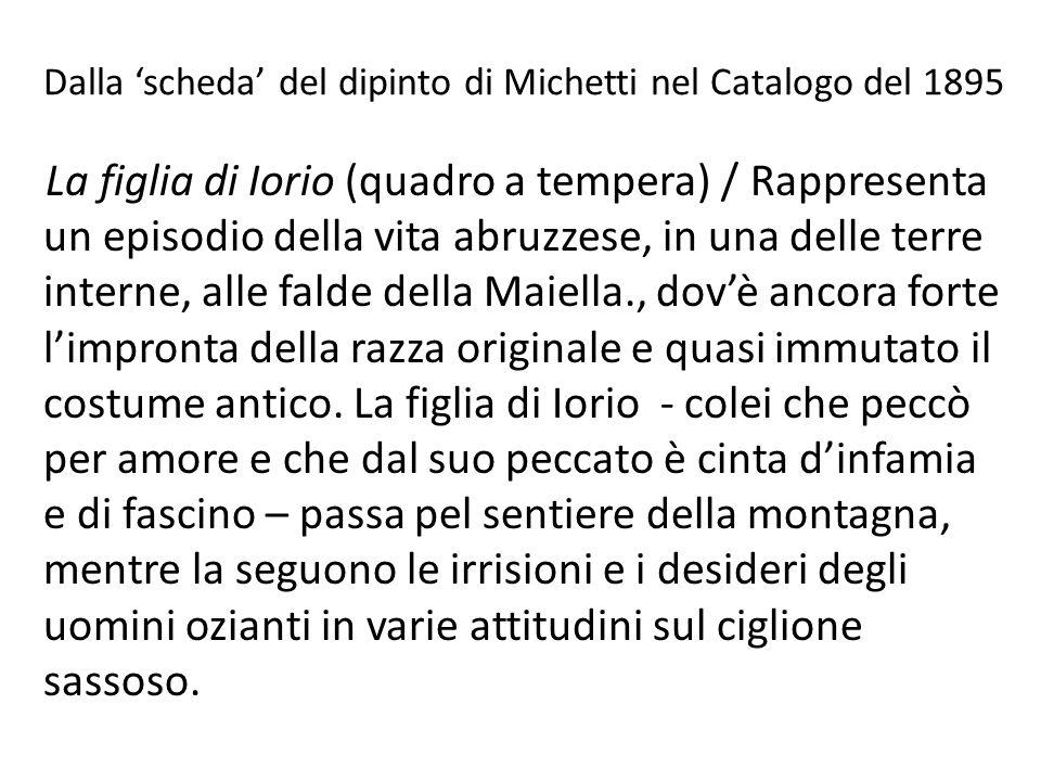 Dalla 'scheda' del dipinto di Michetti nel Catalogo del 1895 La figlia di Iorio (quadro a tempera) / Rappresenta un episodio della vita abruzzese, in