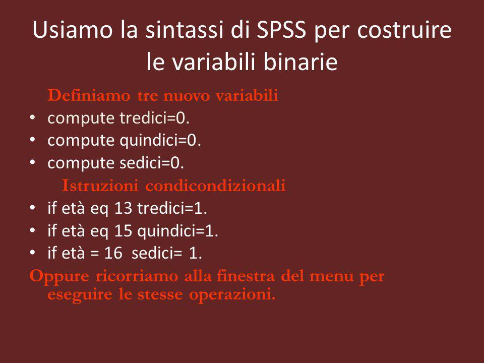 Usiamo la sintassi di SPSS per costruire le variabili binarie Definiamo tre nuovo variabili compute tredici=0. compute quindici=0. compute sedici=0. I