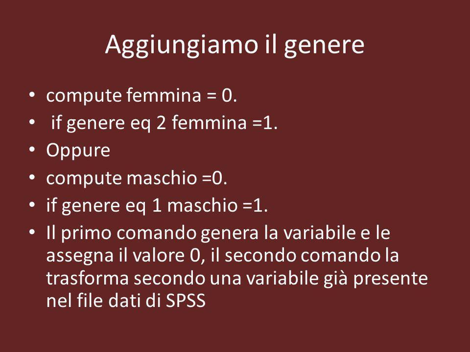 Aggiungiamo il genere compute femmina = 0. if genere eq 2 femmina =1. Oppure compute maschio =0. if genere eq 1 maschio =1. Il primo comando genera la