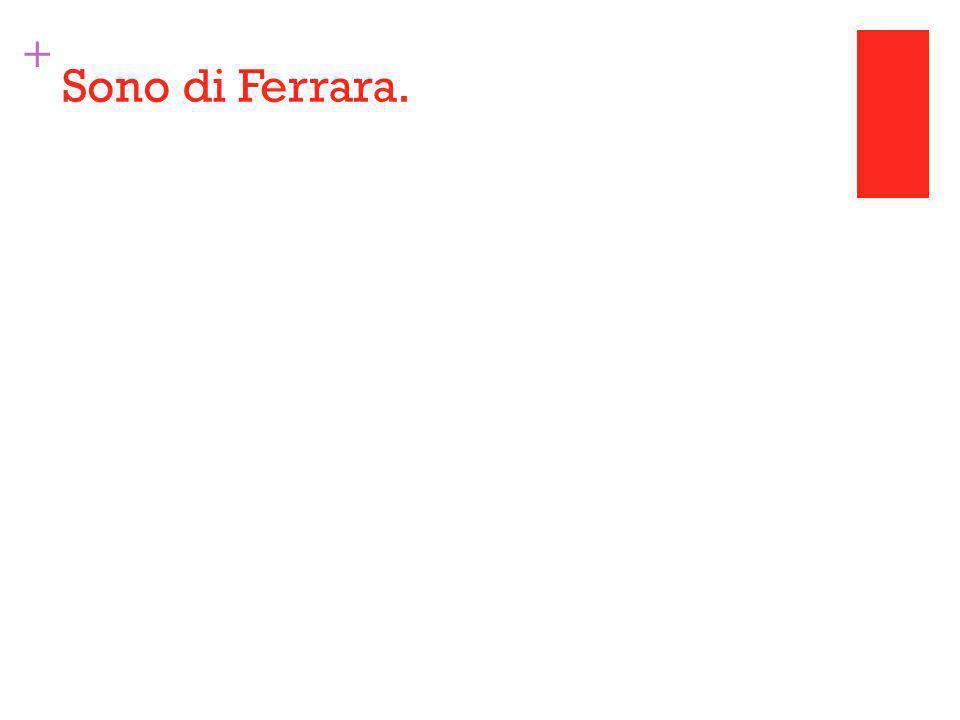+ Sono di Ferrara.