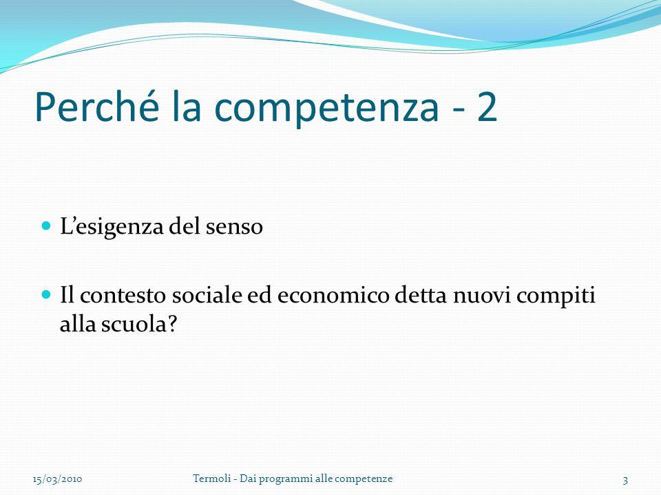 Perché la competenza - 2 L'esigenza del senso Il contesto sociale ed economico detta nuovi compiti alla scuola? 15/03/2010Termoli - Dai programmi alle