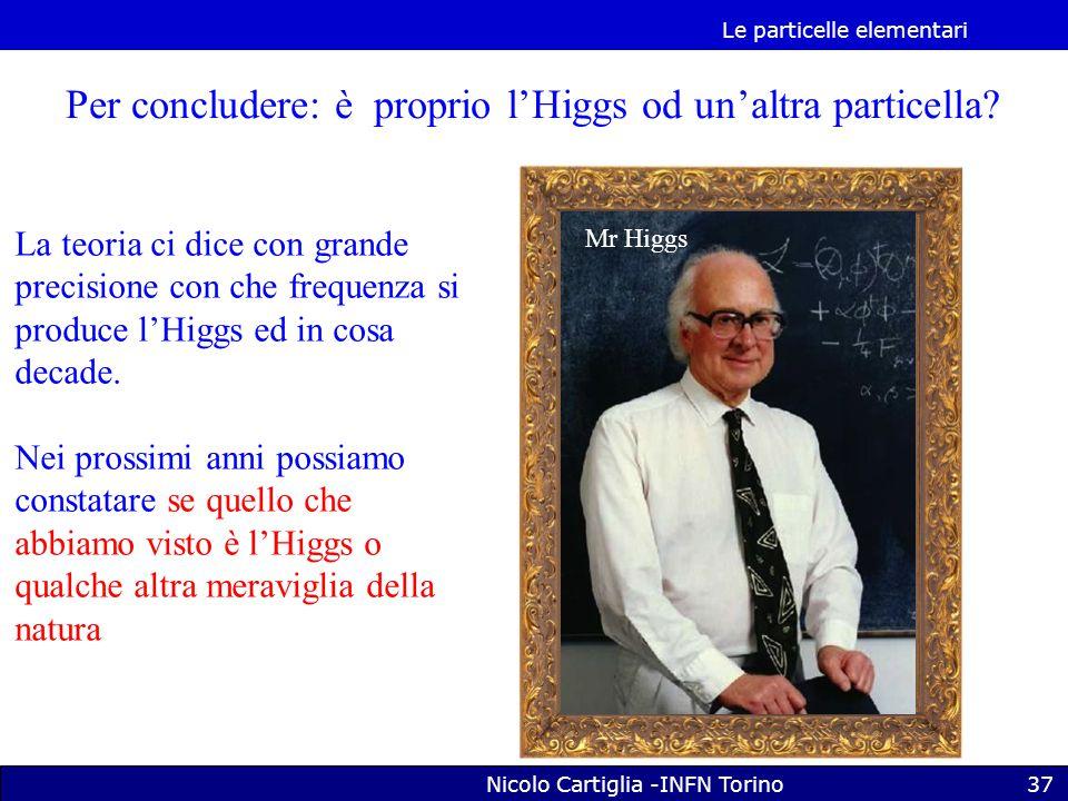 Le particelle elementari Nicolo Cartiglia -INFN Torino37 Per concludere: è proprio l'Higgs od un'altra particella.