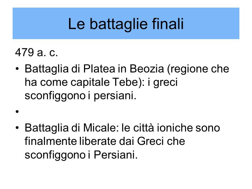 Le battaglie finali 479 a. c. Battaglia di Platea in Beozia (regione che ha come capitale Tebe): i greci sconfiggono i persiani. Battaglia di Micale:
