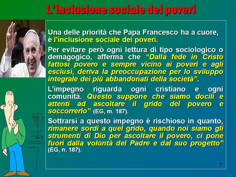 7 L'inclusione sociale dei poveri Una delle priorità che Papa Francesco ha a cuore, è l'inclusione sociale dei poveri. Per evitare però ogni lettura d