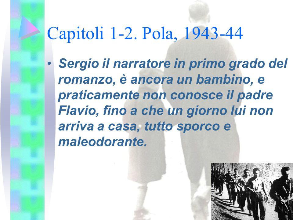 Capitoli 1-2. Pola, 1943-44 Sergio il narratore in primo grado del romanzo, è ancora un bambino, e praticamente non conosce il padre Flavio, fino a ch