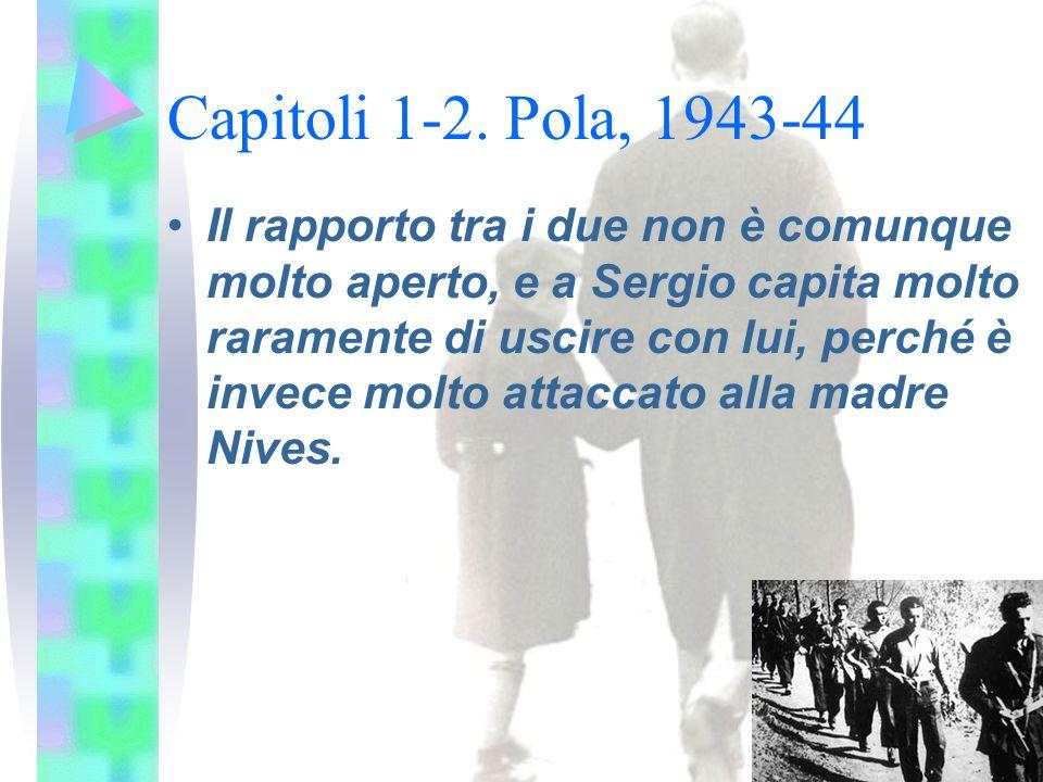 Capitoli 1-2. Pola, 1943-44 Il rapporto tra i due non è comunque molto aperto, e a Sergio capita molto raramente di uscire con lui, perché è invece mo