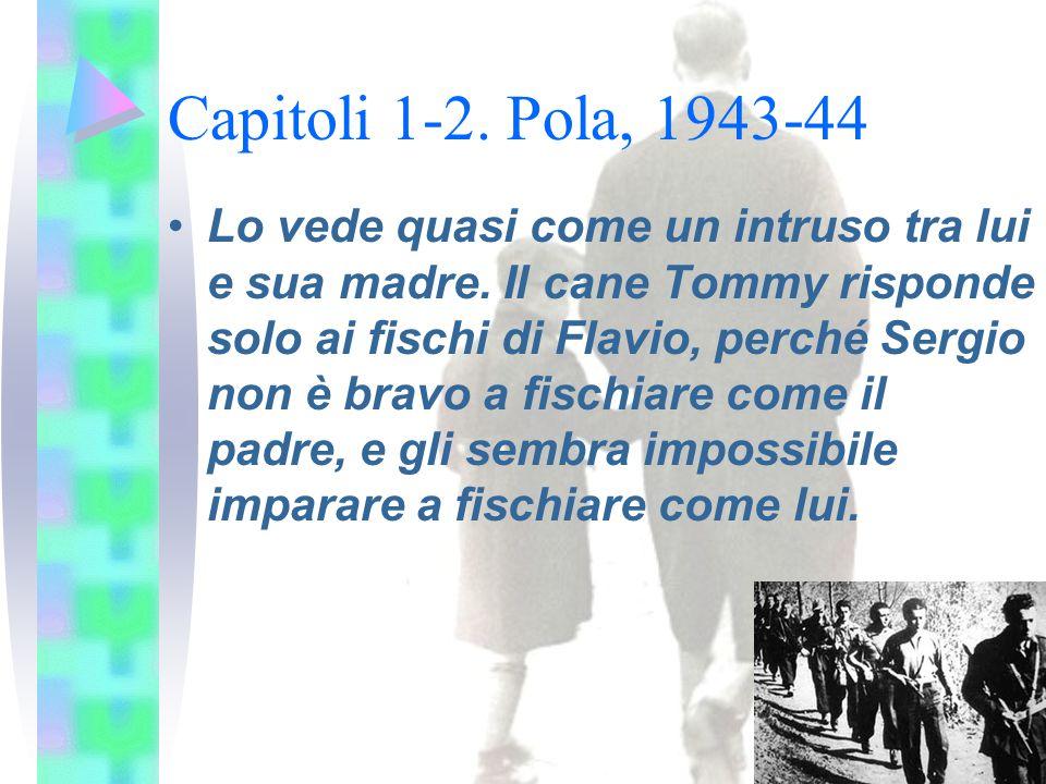 Capitoli 1-2. Pola, 1943-44 Lo vede quasi come un intruso tra lui e sua madre. Il cane Tommy risponde solo ai fischi di Flavio, perché Sergio non è br