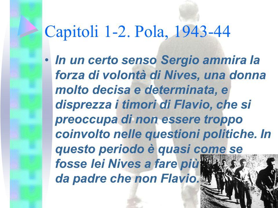 Capitoli 1-2. Pola, 1943-44 In un certo senso Sergio ammira la forza di volontà di Nives, una donna molto decisa e determinata, e disprezza i timori d