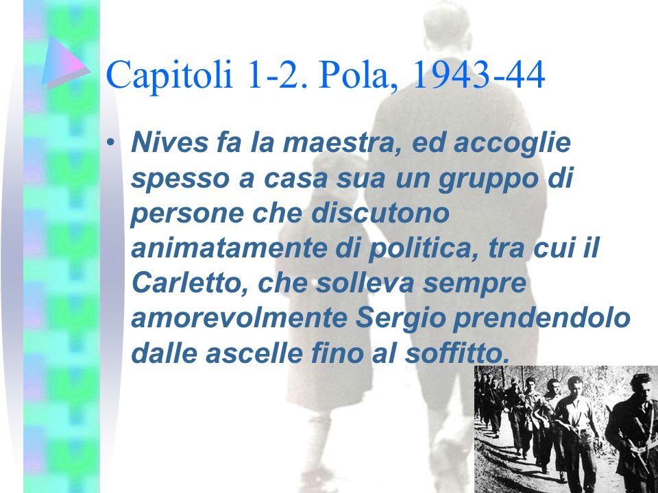 Capitoli 1-2. Pola, 1943-44 Nives fa la maestra, ed accoglie spesso a casa sua un gruppo di persone che discutono animatamente di politica, tra cui il