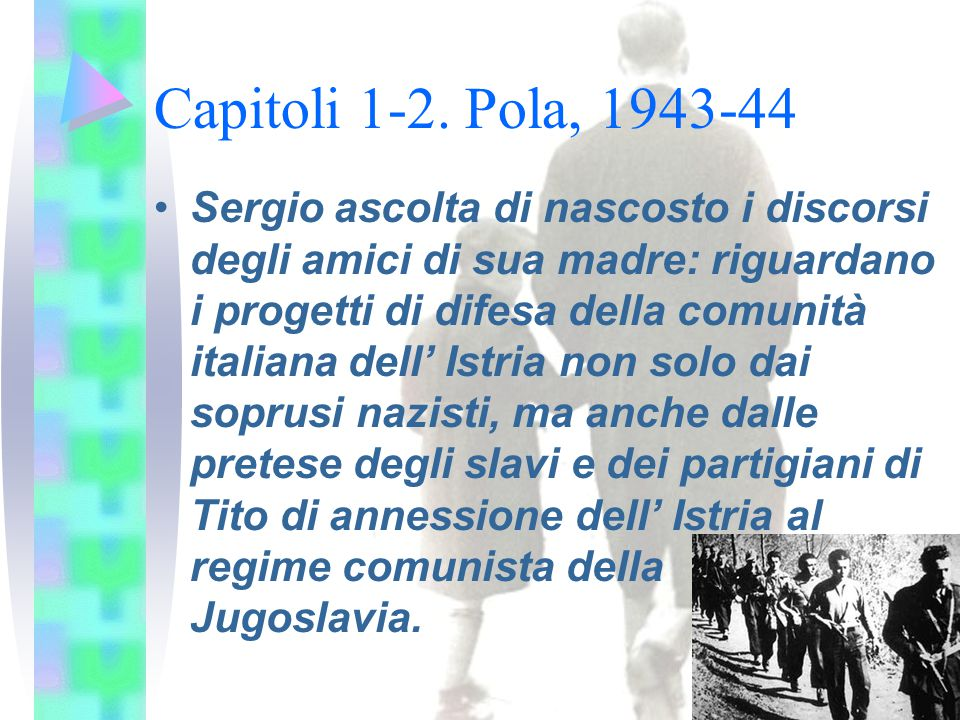 Capitoli 1-2. Pola, 1943-44 Sergio ascolta di nascosto i discorsi degli amici di sua madre: riguardano i progetti di difesa della comunità italiana de