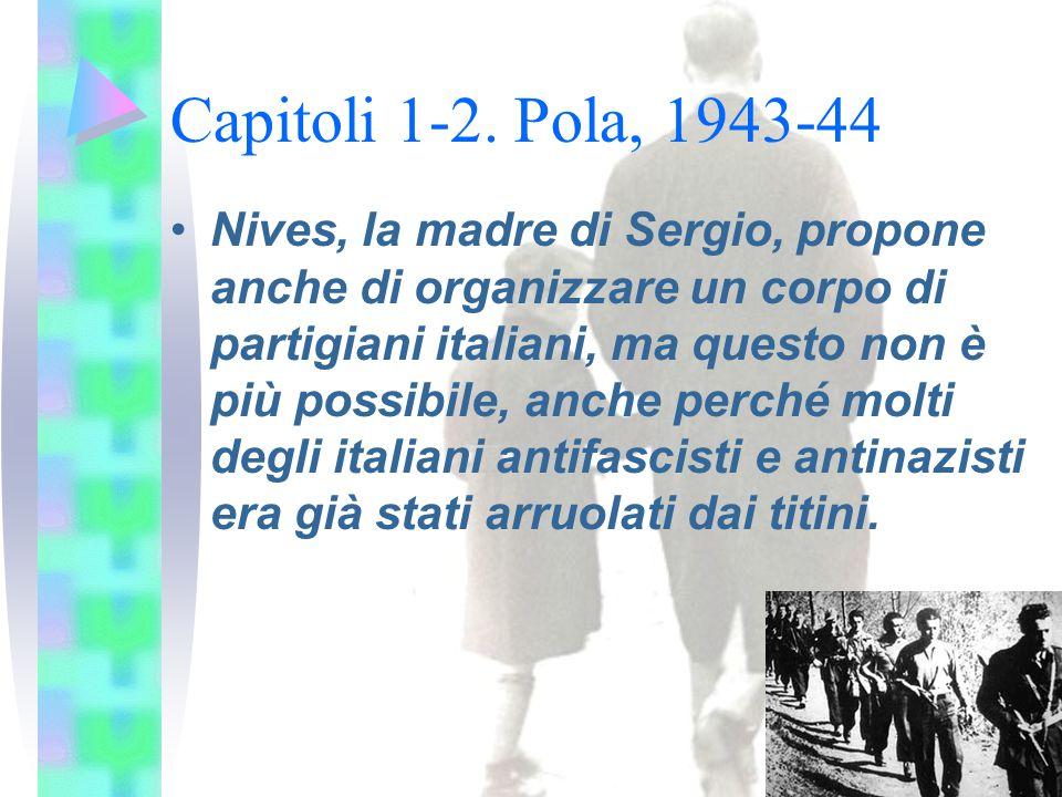Capitoli 1-2. Pola, 1943-44 Nives, la madre di Sergio, propone anche di organizzare un corpo di partigiani italiani, ma questo non è più possibile, an