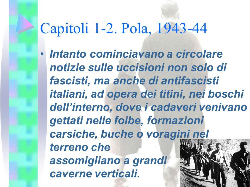 Capitoli 1-2. Pola, 1943-44 Intanto cominciavano a circolare notizie sulle uccisioni non solo di fascisti, ma anche di antifascisti italiani, ad opera