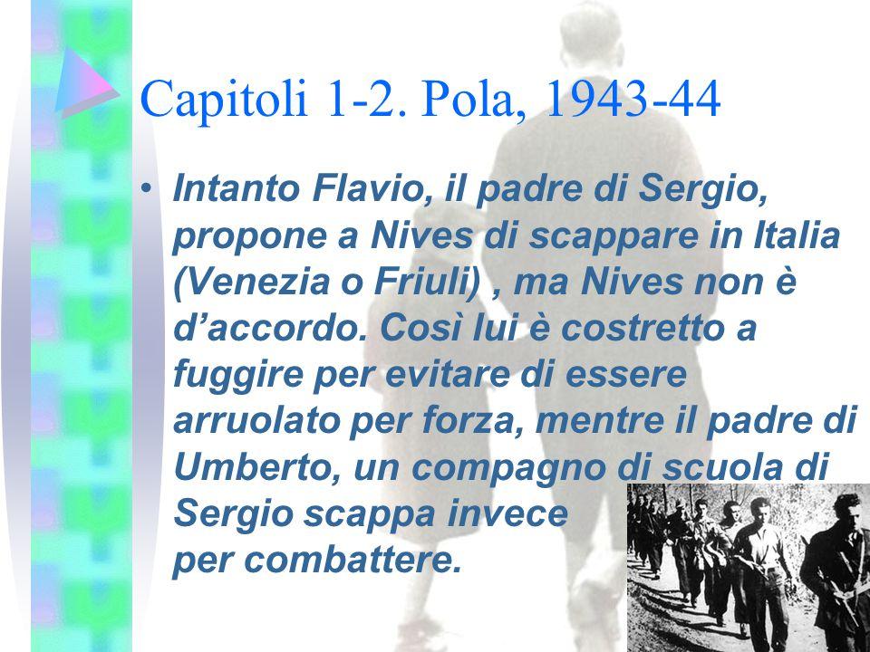 Capitoli 1-2. Pola, 1943-44 Intanto Flavio, il padre di Sergio, propone a Nives di scappare in Italia (Venezia o Friuli), ma Nives non è d'accordo. Co