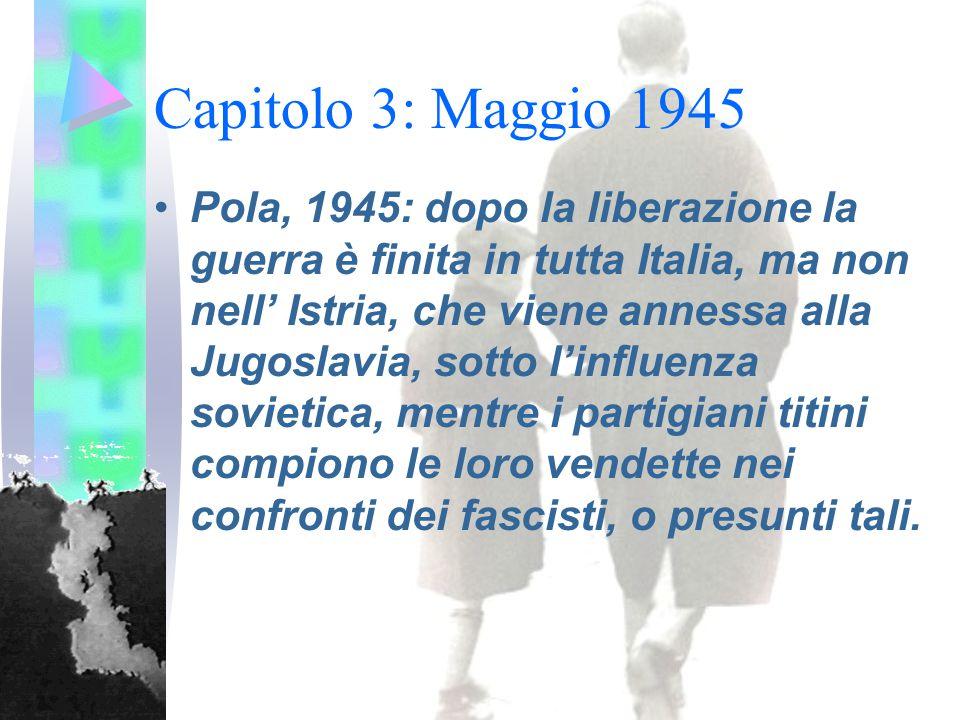 Capitolo 3: Maggio 1945 Pola, 1945: dopo la liberazione la guerra è finita in tutta Italia, ma non nell' Istria, che viene annessa alla Jugoslavia, sotto l'influenza sovietica, mentre i partigiani titini compiono le loro vendette nei confronti dei fascisti, o presunti tali.