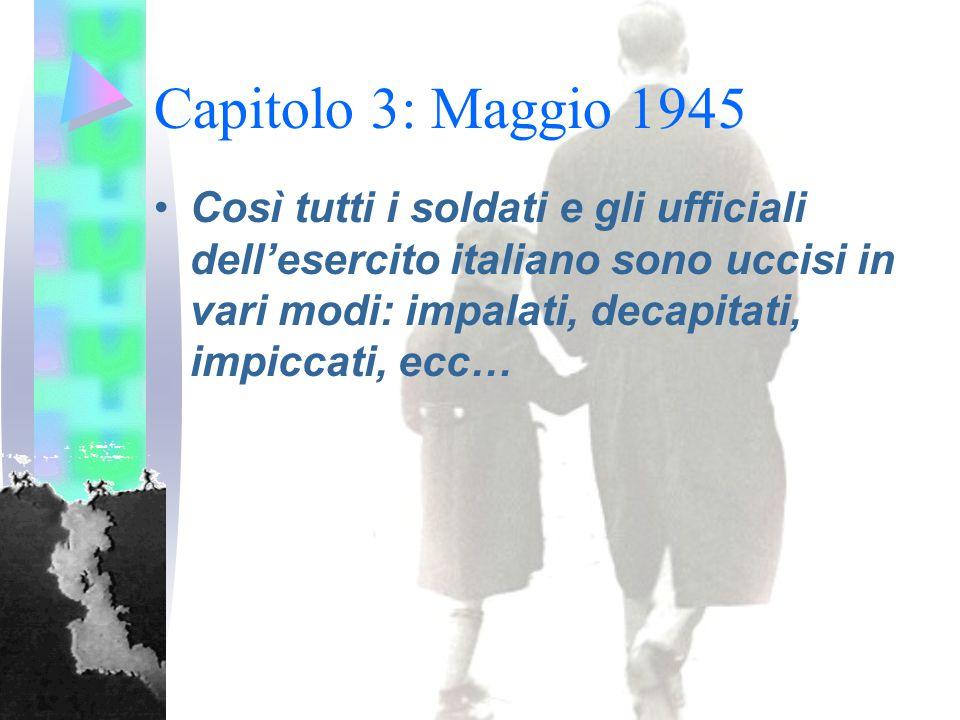 Capitolo 3: Maggio 1945 Così tutti i soldati e gli ufficiali dell'esercito italiano sono uccisi in vari modi: impalati, decapitati, impiccati, ecc…