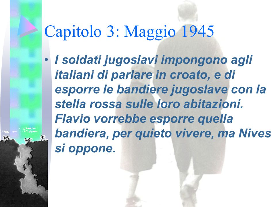 Capitolo 3: Maggio 1945 I soldati jugoslavi impongono agli italiani di parlare in croato, e di esporre le bandiere jugoslave con la stella rossa sulle loro abitazioni.