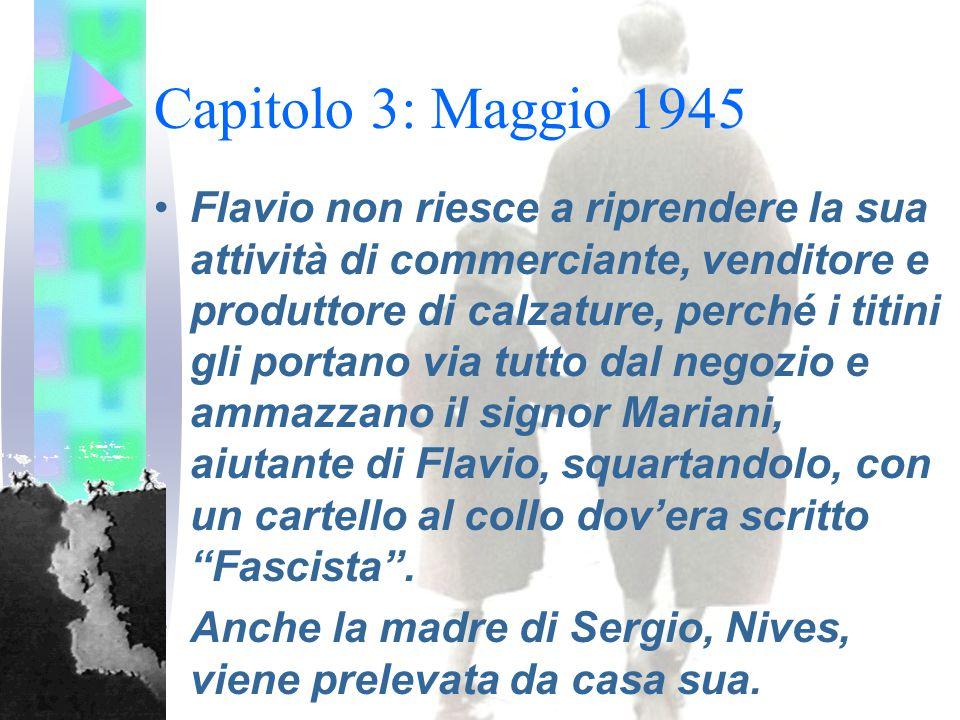 Capitolo 3: Maggio 1945 Flavio non riesce a riprendere la sua attività di commerciante, venditore e produttore di calzature, perché i titini gli portano via tutto dal negozio e ammazzano il signor Mariani, aiutante di Flavio, squartandolo, con un cartello al collo dov'era scritto Fascista .