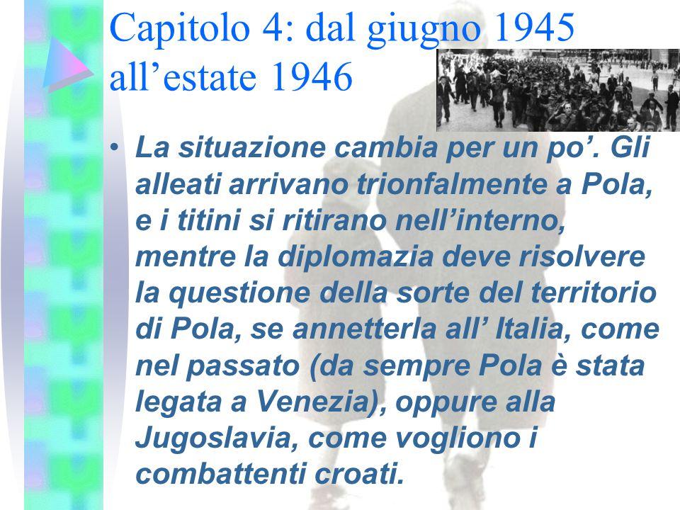 Capitolo 4: dal giugno 1945 all'estate 1946 La situazione cambia per un po'. Gli alleati arrivano trionfalmente a Pola, e i titini si ritirano nell'in