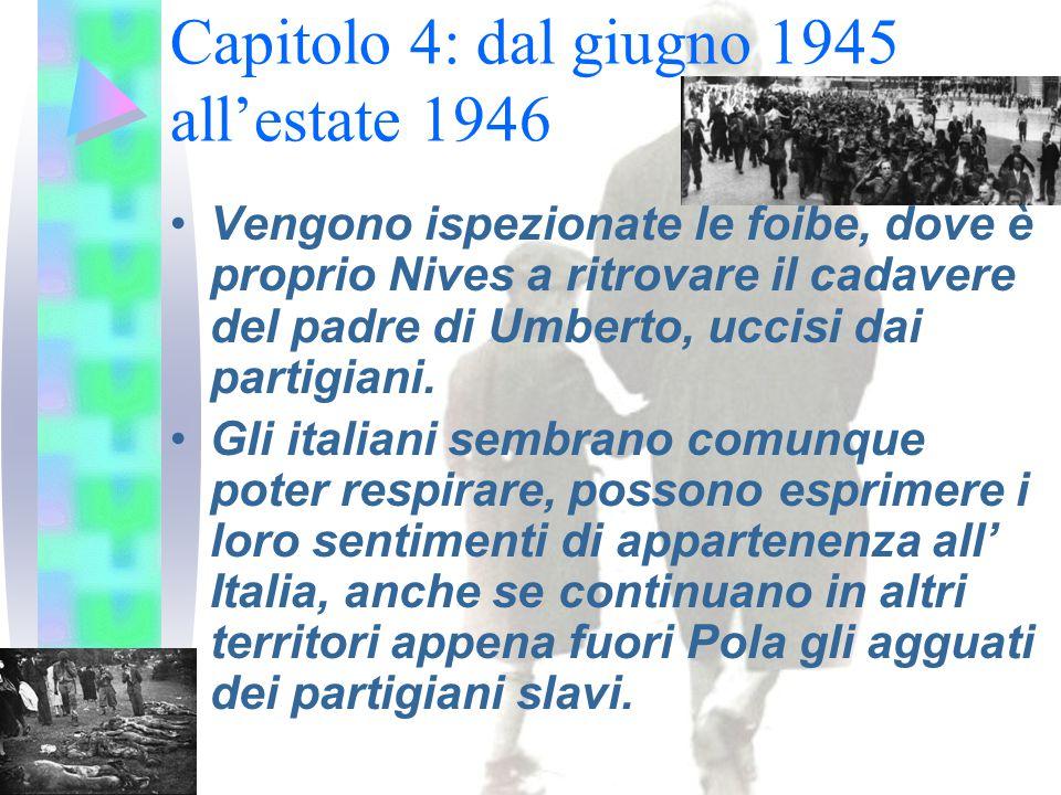 Capitolo 4: dal giugno 1945 all'estate 1946 Vengono ispezionate le foibe, dove è proprio Nives a ritrovare il cadavere del padre di Umberto, uccisi dai partigiani.