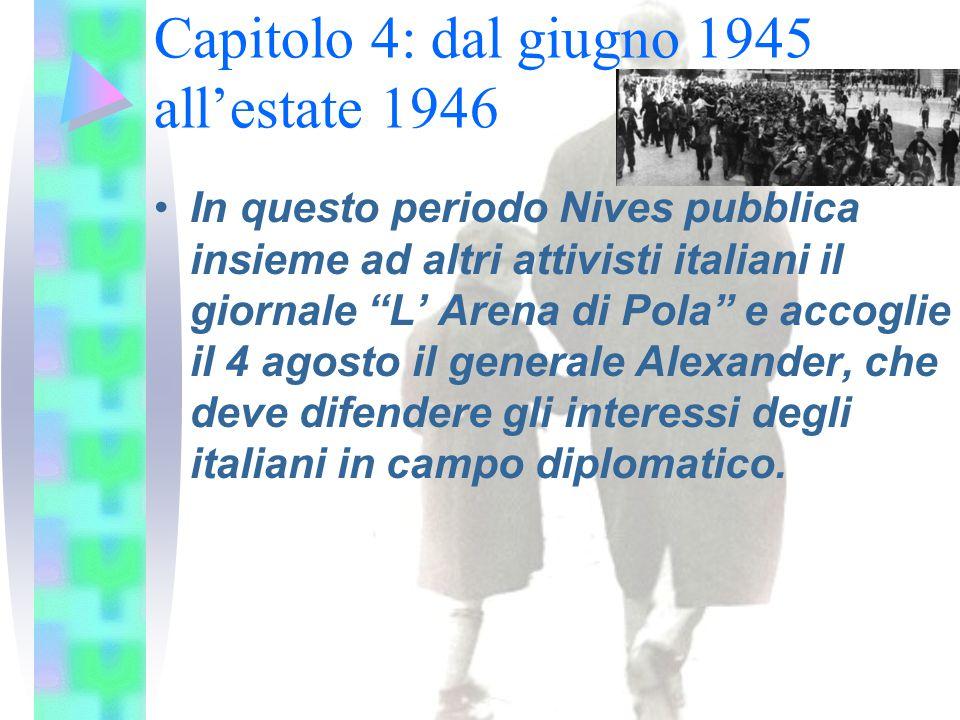 Capitolo 4: dal giugno 1945 all'estate 1946 In questo periodo Nives pubblica insieme ad altri attivisti italiani il giornale L' Arena di Pola e accoglie il 4 agosto il generale Alexander, che deve difendere gli interessi degli italiani in campo diplomatico.