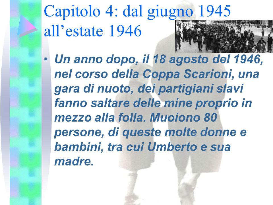 Capitolo 4: dal giugno 1945 all'estate 1946 Un anno dopo, il 18 agosto del 1946, nel corso della Coppa Scarioni, una gara di nuoto, dei partigiani slavi fanno saltare delle mine proprio in mezzo alla folla.