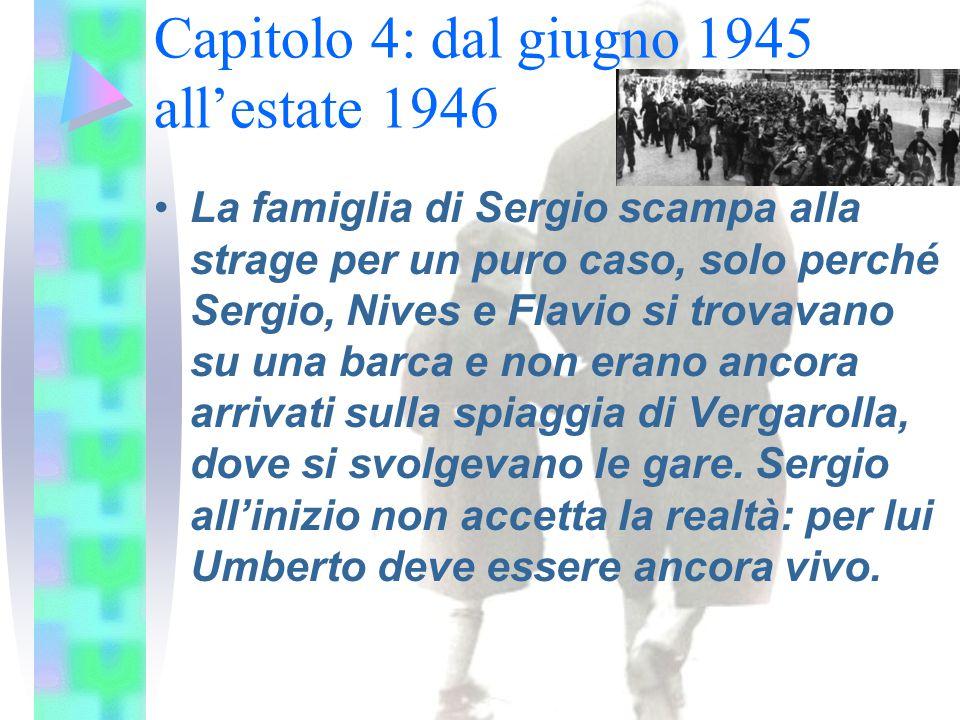 Capitolo 4: dal giugno 1945 all'estate 1946 La famiglia di Sergio scampa alla strage per un puro caso, solo perché Sergio, Nives e Flavio si trovavano su una barca e non erano ancora arrivati sulla spiaggia di Vergarolla, dove si svolgevano le gare.