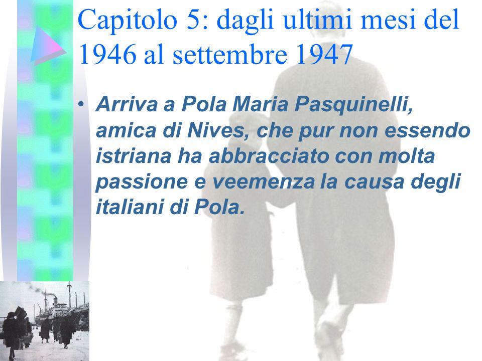 Capitolo 5: dagli ultimi mesi del 1946 al settembre 1947 Arriva a Pola Maria Pasquinelli, amica di Nives, che pur non essendo istriana ha abbracciato con molta passione e veemenza la causa degli italiani di Pola.