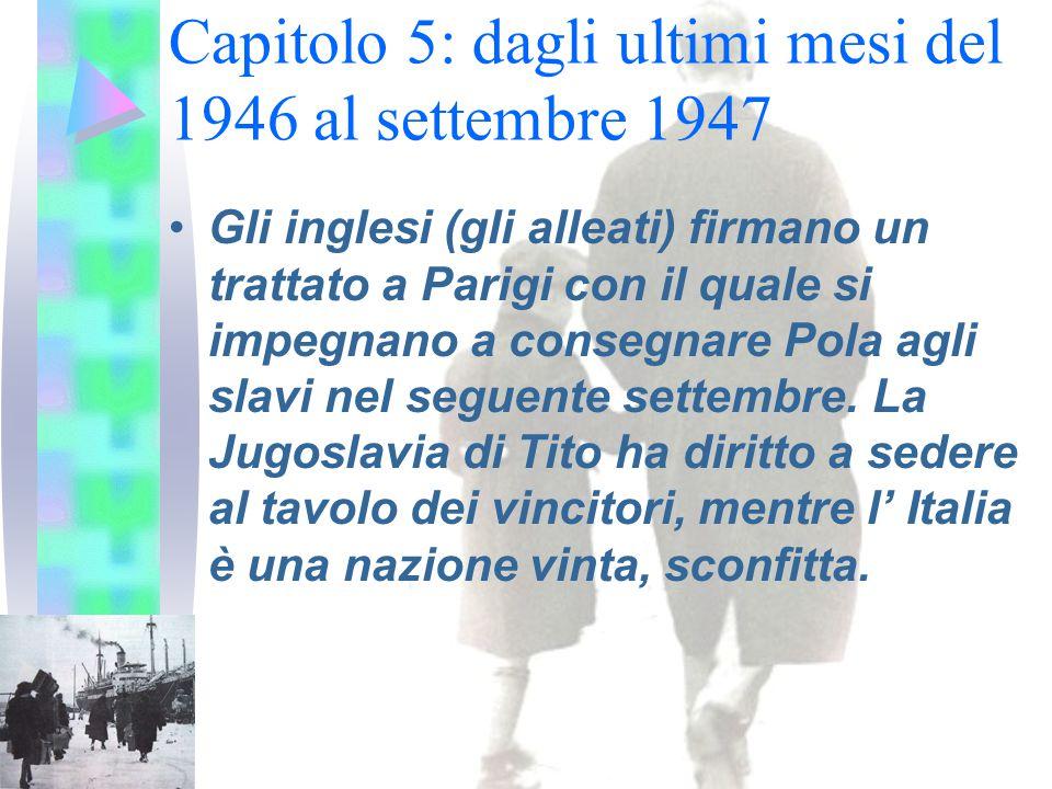Capitolo 5: dagli ultimi mesi del 1946 al settembre 1947 Gli inglesi (gli alleati) firmano un trattato a Parigi con il quale si impegnano a consegnare Pola agli slavi nel seguente settembre.