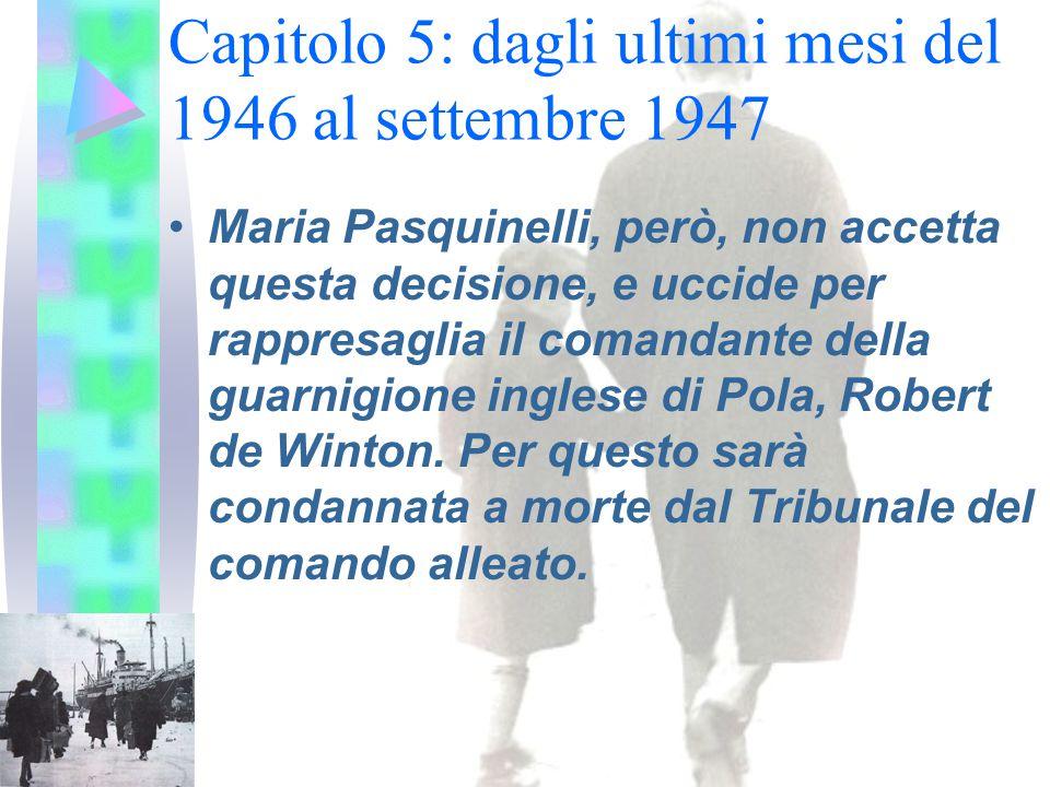 Capitolo 5: dagli ultimi mesi del 1946 al settembre 1947 Maria Pasquinelli, però, non accetta questa decisione, e uccide per rappresaglia il comandante della guarnigione inglese di Pola, Robert de Winton.