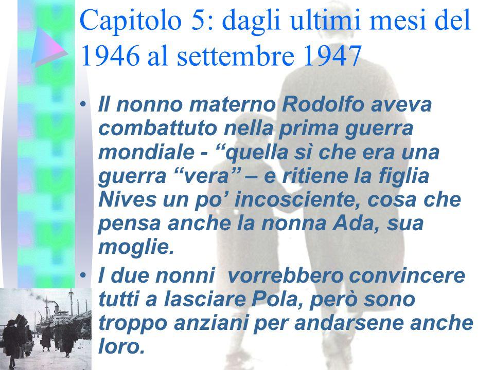 Capitolo 5: dagli ultimi mesi del 1946 al settembre 1947 Il nonno materno Rodolfo aveva combattuto nella prima guerra mondiale - quella sì che era una guerra vera – e ritiene la figlia Nives un po' incosciente, cosa che pensa anche la nonna Ada, sua moglie.