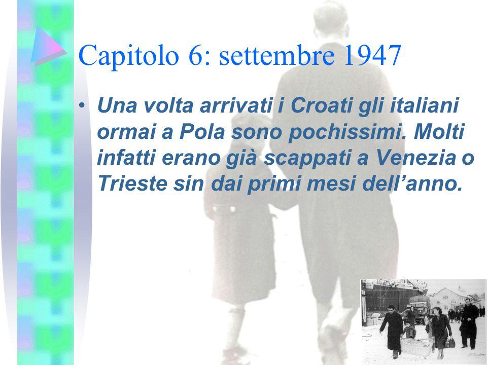 Capitolo 6: settembre 1947 Una volta arrivati i Croati gli italiani ormai a Pola sono pochissimi. Molti infatti erano già scappati a Venezia o Trieste