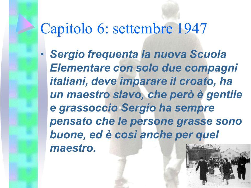 Capitolo 6: settembre 1947 Sergio frequenta la nuova Scuola Elementare con solo due compagni italiani, deve imparare il croato, ha un maestro slavo, che però è gentile e grassoccio Sergio ha sempre pensato che le persone grasse sono buone, ed è così anche per quel maestro.