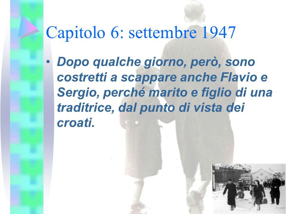 Capitolo 6: settembre 1947 Dopo qualche giorno, però, sono costretti a scappare anche Flavio e Sergio, perché marito e figlio di una traditrice, dal punto di vista dei croati.