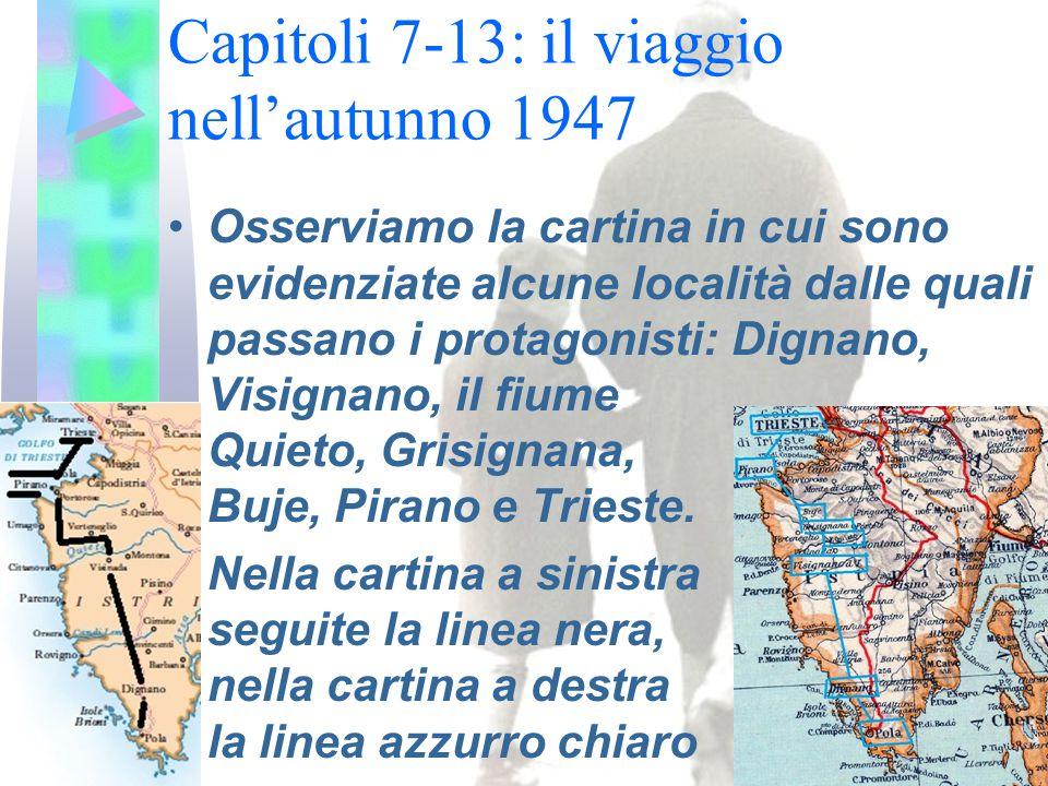 Capitoli 7-13: il viaggio nell'autunno 1947 Osserviamo la cartina in cui sono evidenziate alcune località dalle quali passano i protagonisti: Dignano, Visignano, il fiume Quieto, Grisignana, Buje, Pirano e Trieste.