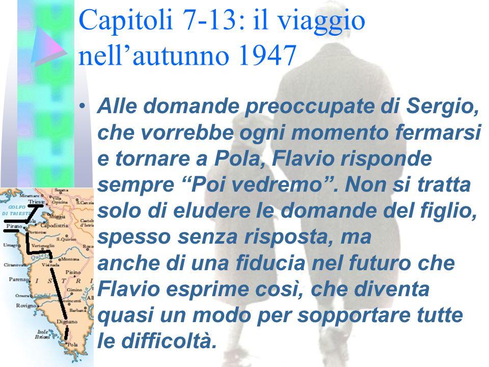 Capitoli 7-13: il viaggio nell'autunno 1947 Alle domande preoccupate di Sergio, che vorrebbe ogni momento fermarsi e tornare a Pola, Flavio risponde sempre Poi vedremo .