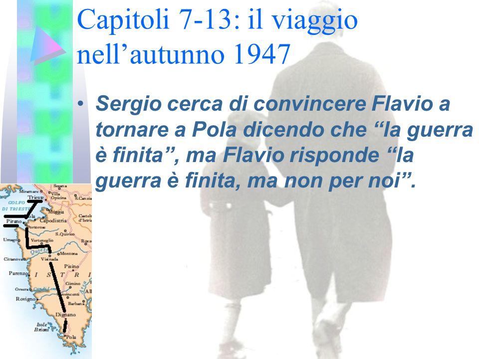 Capitoli 7-13: il viaggio nell'autunno 1947 Sergio cerca di convincere Flavio a tornare a Pola dicendo che la guerra è finita , ma Flavio risponde la guerra è finita, ma non per noi .