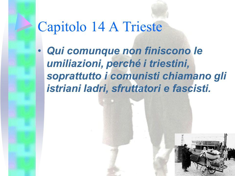 Capitolo 14 A Trieste Qui comunque non finiscono le umiliazioni, perché i triestini, soprattutto i comunisti chiamano gli istriani ladri, sfruttatori e fascisti.