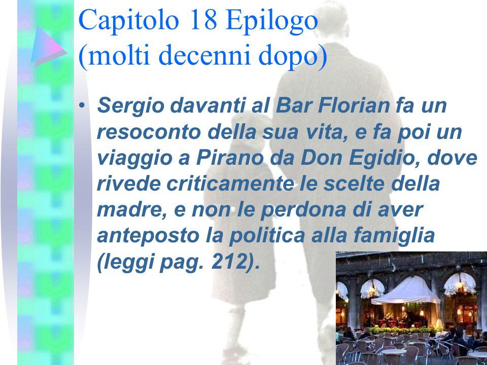 Sergio davanti al Bar Florian fa un resoconto della sua vita, e fa poi un viaggio a Pirano da Don Egidio, dove rivede criticamente le scelte della madre, e non le perdona di aver anteposto la politica alla famiglia (leggi pag.