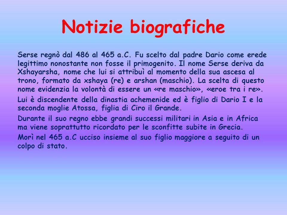 Notizie biografiche Serse regnò dal 486 al 465 a.C. Fu scelto dal padre Dario come erede legittimo nonostante non fosse il primogenito. Il nome Serse