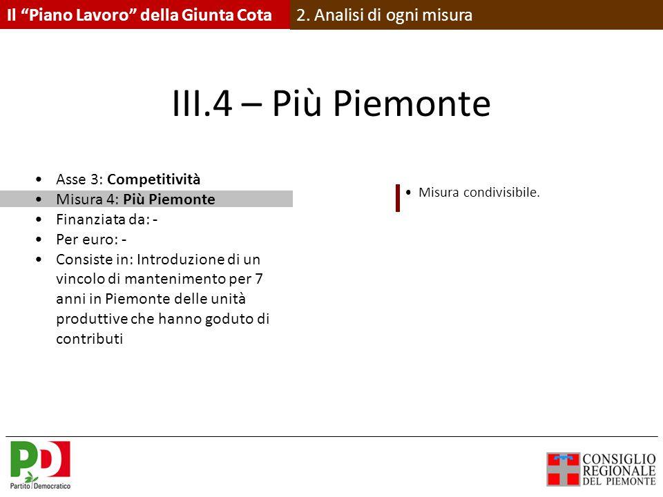 III.4 – Più Piemonte Asse 3: Competitività Misura 4: Più Piemonte Finanziata da: - Per euro: - Consiste in: Introduzione di un vincolo di mantenimento per 7 anni in Piemonte delle unità produttive che hanno goduto di contributi Misura condivisibile.