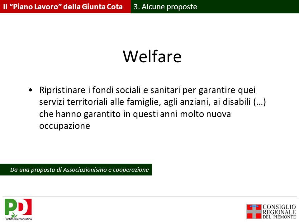 Welfare Ripristinare i fondi sociali e sanitari per garantire quei servizi territoriali alle famiglie, agli anziani, ai disabili (…) che hanno garantito in questi anni molto nuova occupazione Il Piano Lavoro della Giunta Cota 3.
