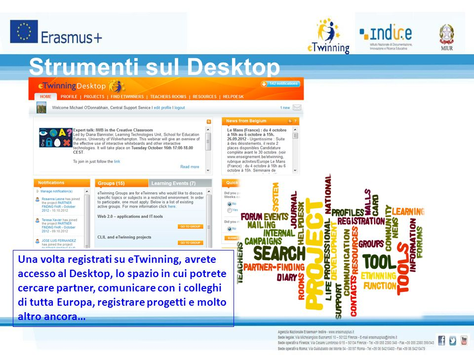 Strumenti sul Desktop Una volta registrati su eTwinning, avrete accesso al Desktop, lo spazio in cui potrete cercare partner, comunicare con i collegh