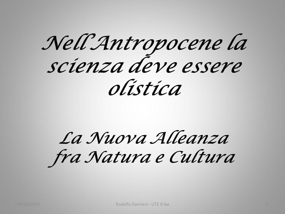 Nell'Antropocene la scienza deve essere olistica La Nuova Alleanza fra Natura e Cultura 03/05/20131Rodolfo Damiani - UTE Erba