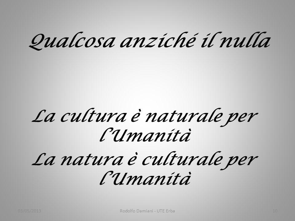 Qualcosa anziché il nulla La cultura è naturale per l'Umanità La natura è culturale per l'Umanità 03/05/2013Rodolfo Damiani - UTE Erba10