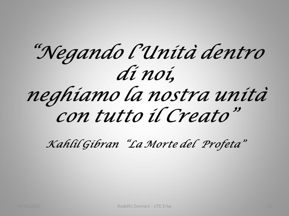 Negando l'Unità dentro di noi, neghiamo la nostra unità con tutto il Creato Kahlil Gibran La Morte del Profeta 03/05/2013Rodolfo Damiani - UTE Erba11