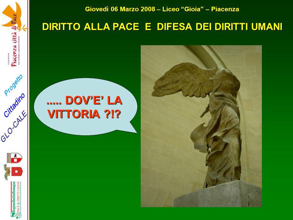 """Progetto GLO-CALE Cittadino Giovedì 06 Marzo 2008 – Liceo """"Gioia"""" – Piacenza DIRITTO ALLA PACE E DIFESA DEI DIRITTI UMANI..... DOV'E' LA VITTORIA ?!?"""