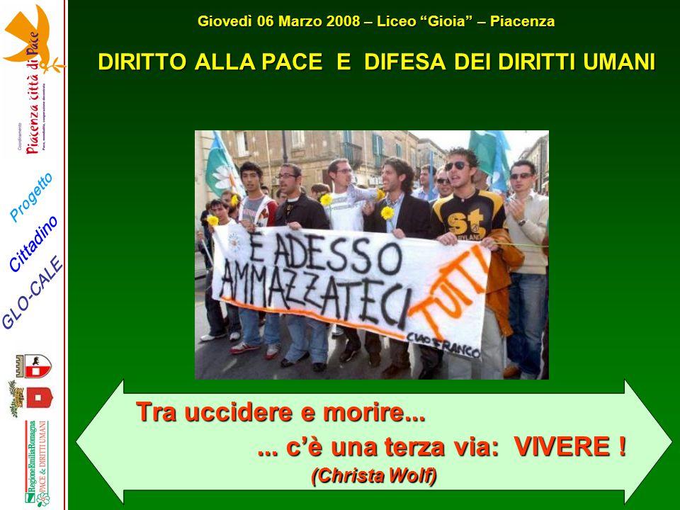 Progetto GLO-CALE Cittadino Giovedì 06 Marzo 2008 – Liceo Gioia – Piacenza DIRITTO ALLA PACE E DIFESA DEI DIRITTI UMANI Tra uccidere e morire......